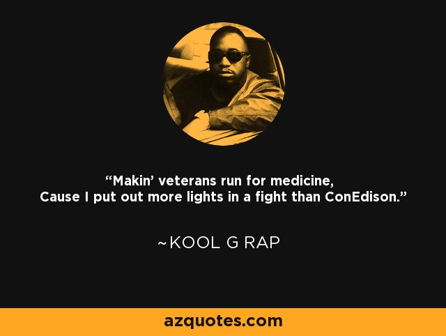 Makin' veterans run for medicine, Cause I put out more lights in a fight than ConEdison. - Kool G Rap