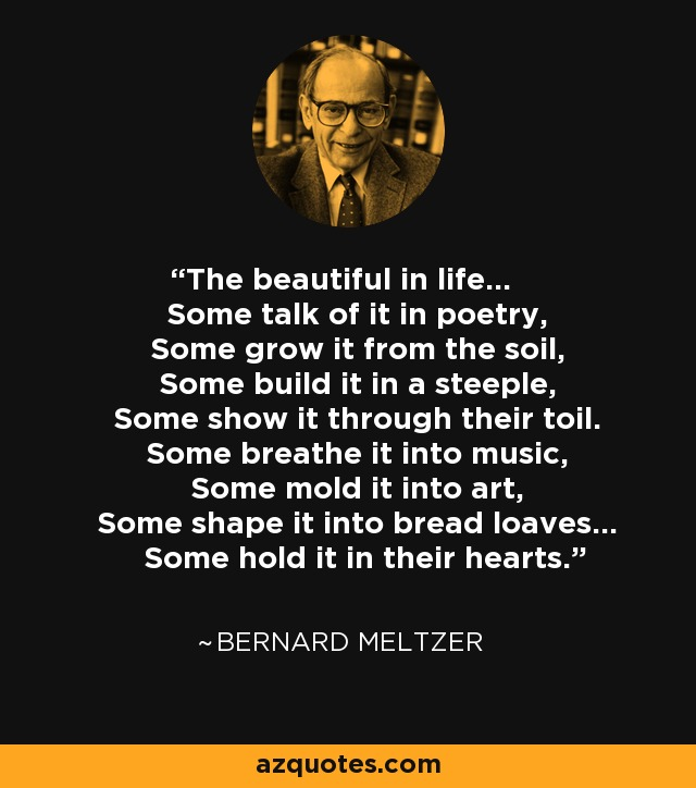 The beautiful in life... Some talk of it in poetry, Some grow it from the soil, Some build it in a steeple, Some show it through their toil. Some breathe it into music, Some mold it into art, Some shape it into bread loaves... Some hold it in their hearts. - Bernard Meltzer