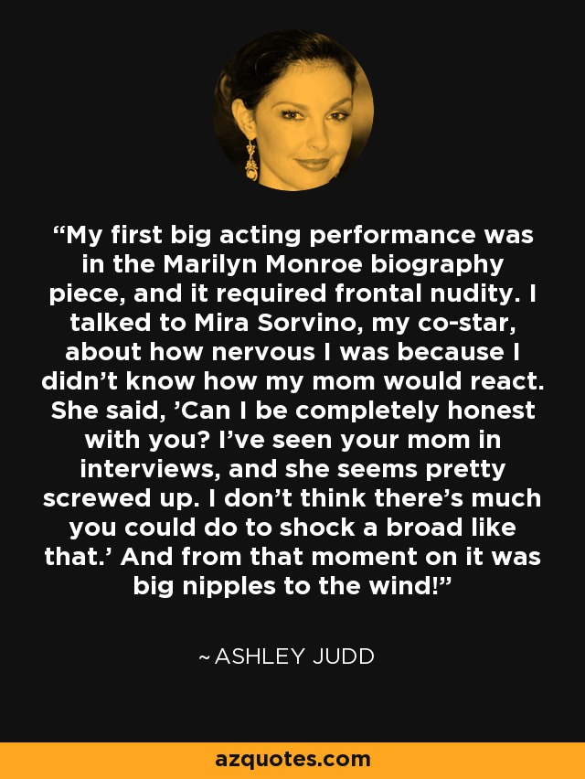 My first big acting performance was in the Marilyn Monroe biography piece, and it required frontal nudity. I talked to Mira Sorvino, my co-star, about how nervous I was because I didn't know how my mom would react. She said, 'Can I be completely honest with you? I've seen your mom in interviews, and she seems pretty screwed up. I don't think there's much you could do to shock a broad like that.' And from that moment on it was big nipples to the wind! - Ashley Judd