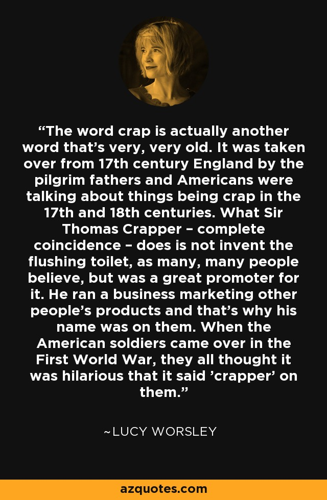 The word crap is actually another word that's very, very old. It was taken over from 17th century England by the pilgrim fathers and Americans were talking about things being crap in the 17th and 18th centuries. What Sir Thomas Crapper – complete coincidence – does is not invent the flushing toilet, as many, many people believe, but was a great promoter for it. He ran a business marketing other people's products and that's why his name was on them. When the American soldiers came over in the First World War, they all thought it was hilarious that it said 'crapper' on them. - Lucy Worsley