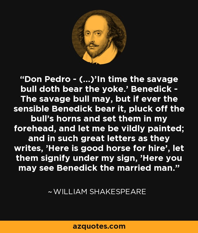Don Pedro - (...)'In time the savage bull doth bear the yoke.' Benedick - The savage bull may, but if ever the sensible Benedick bear it, pluck off the bull's horns and set them in my forehead, and let me be vildly painted; and in such great letters as they writes, 'Here is good horse for hire', let them signify under my sign, 'Here you may see Benedick the married man. - William Shakespeare