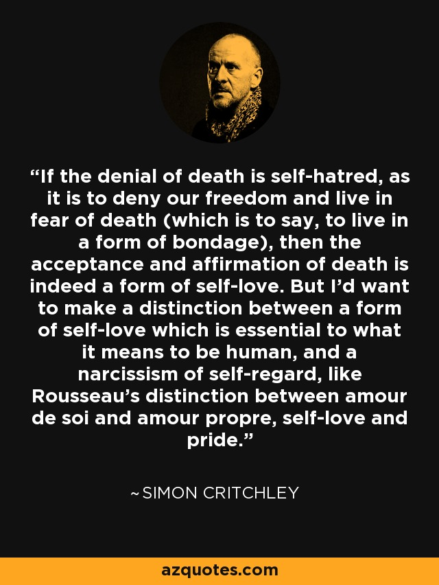 If the denial of death is self-hatred, as it is to deny our freedom and live in fear of death (which is to say, to live in a form of bondage), then the acceptance and affirmation of death is indeed a form of self-love. But I'd want to make a distinction between a form of self-love which is essential to what it means to be human, and a narcissism of self-regard, like Rousseau's distinction between amour de soi and amour propre, self-love and pride. - Simon Critchley