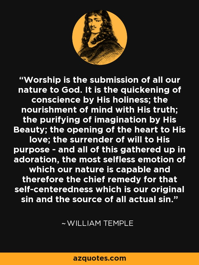 Worship is the submission of all our nature to God. It is the quickening of conscience by His holiness; the nourishment of mind with His truth; the purifying of imagination by His Beauty; the opening of the heart to His love; the surrender of will to His purpose - and all of this gathered up in adoration, the most selfless emotion of which our nature is capable and therefore the chief remedy for that self-centeredness which is our original sin and the source of all actual sin. - William Temple