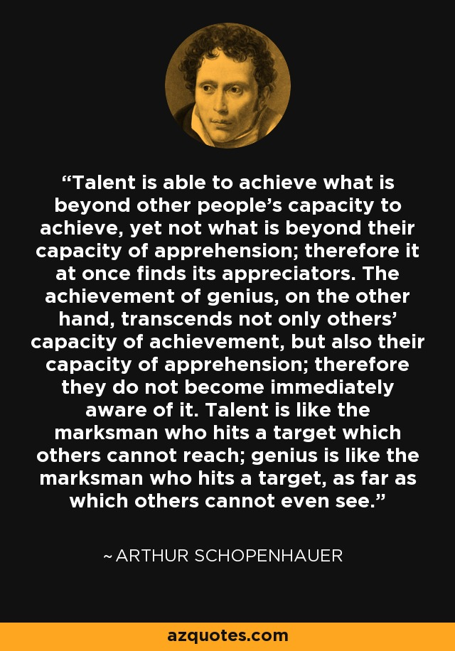 Talent is able to achieve what is beyond other people's capacity to achieve, yet not what is beyond their capacity of apprehension; therefore it at once finds its appreciators. The achievement of genius, on the other hand, transcends not only others' capacity of achievement, but also their capacity of apprehension; therefore they do not become immediately aware of it. Talent is like the marksman who hits a target which others cannot reach; genius is like the marksman who hits a target, as far as which others cannot even see. - Arthur Schopenhauer