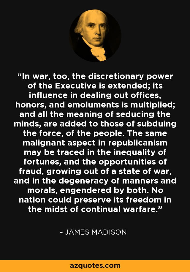 In war, too, the discretionary power of the Executive is extended; its influence in dealing out offices, honors, and emoluments is multiplied; and all the meaning of seducing the minds, are added to those of subduing the force, of the people. The same malignant aspect in republicanism may be traced in the inequality of fortunes, and the opportunities of fraud, growing out of a state of war, and in the degeneracy of manners and morals, engendered by both. No nation could preserve its freedom in the midst of continual warfare. - James Madison