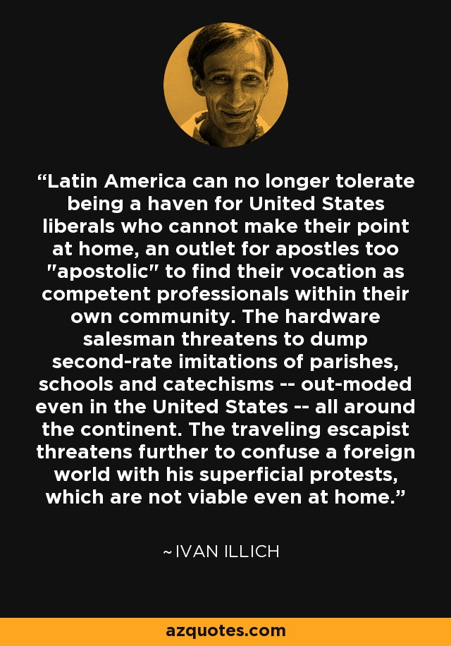 Latin America can no longer tolerate being a haven for United States liberals who cannot make their point at home, an outlet for apostles too