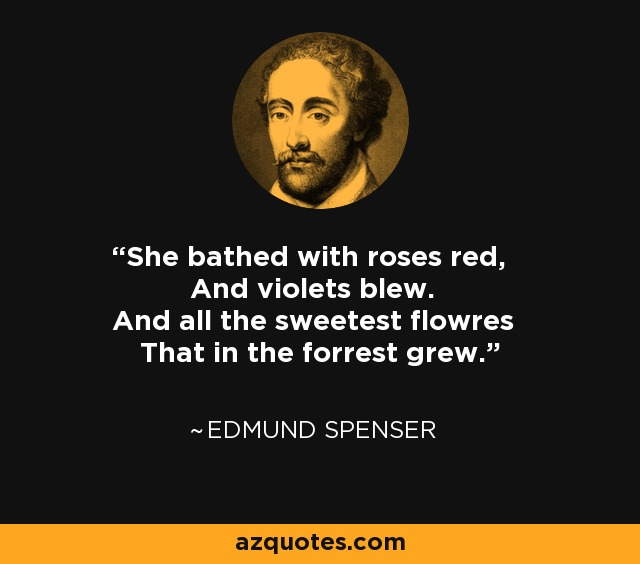 She bathed with roses red, And violets blew. And all the sweetest flowres That in the forrest grew. - Edmund Spenser