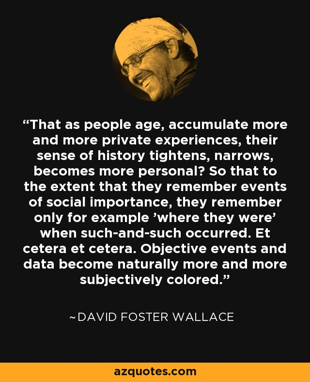 That as people age, accumulate more and more private experiences, their sense of history tightens, narrows, becomes more personal? So that to the extent that they remember events of social importance, they remember only for example 'where they were' when such-and-such occurred. Et cetera et cetera. Objective events and data become naturally more and more subjectively colored. - David Foster Wallace