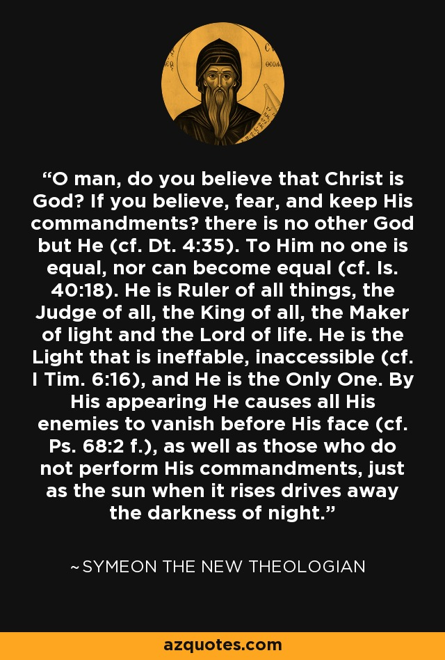 O man, do you believe that Christ is God? If you believe, fear, and keep His commandments? there is no other God but He (cf. Dt. 4:35). To Him no one is equal, nor can become equal (cf. Is. 40:18). He is Ruler of all things, the Judge of all, the King of all, the Maker of light and the Lord of life. He is the Light that is ineffable, inaccessible (cf. I Tim. 6:16), and He is the Only One. By His appearing He causes all His enemies to vanish before His face (cf. Ps. 68:2 f.), as well as those who do not perform His commandments, just as the sun when it rises drives away the darkness of night. - Symeon the New Theologian