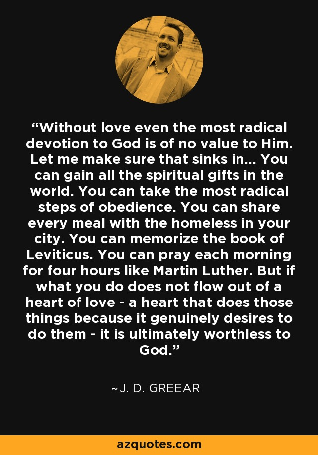 Without love even the most radical devotion to God is of no value to Him. Let me make sure that sinks in… You can gain all the spiritual gifts in the world. You can take the most radical steps of obedience. You can share every meal with the homeless in your city. You can memorize the book of Leviticus. You can pray each morning for four hours like Martin Luther. But if what you do does not flow out of a heart of love - a heart that does those things because it genuinely desires to do them - it is ultimately worthless to God. - J. D. Greear