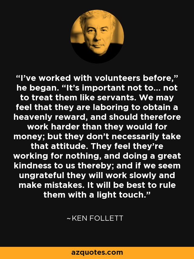 "I've worked with volunteers before,"" he began. ""It's important not to… not to treat them like servants. We may feel that they are laboring to obtain a heavenly reward, and should therefore work harder than they would for money; but they don't necessarily take that attitude. They feel they're working for nothing, and doing a great kindness to us thereby; and if we seem ungrateful they will work slowly and make mistakes. It will be best to rule them with a light touch. - Ken Follett"