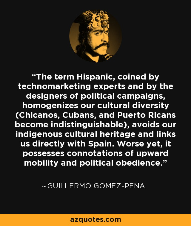 The term Hispanic, coined by technomarketing experts and by the designers of political campaigns, homogenizes our cultural diversity (Chicanos, Cubans, and Puerto Ricans become indistinguishable), avoids our indigenous cultural heritage and links us directly with Spain. Worse yet, it possesses connotations of upward mobility and political obedience. - Guillermo Gomez-Pena