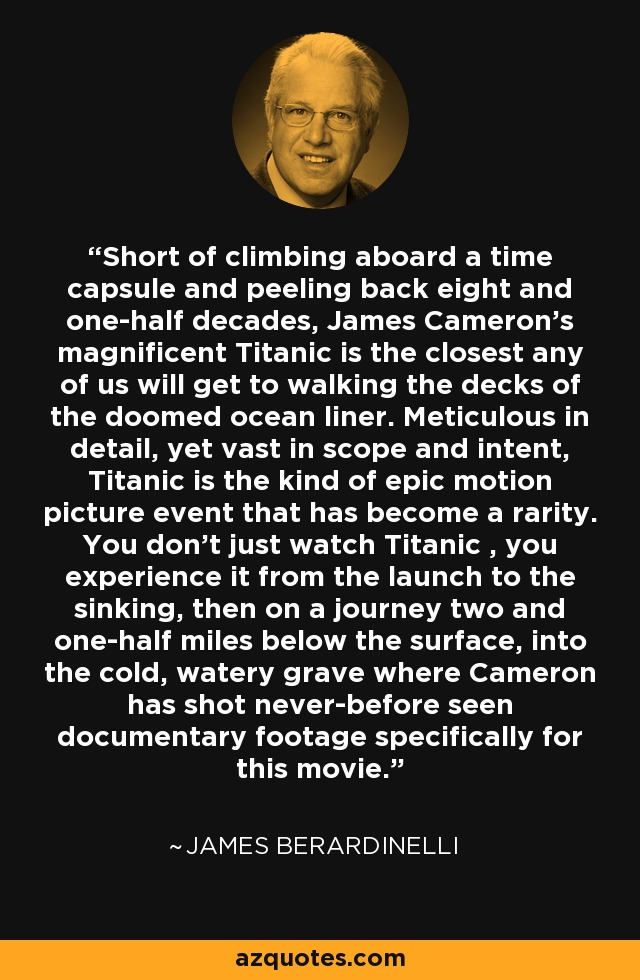 Short of climbing aboard a time capsule and peeling back eight and one-half decades, James Cameron's magnificent Titanic is the closest any of us will get to walking the decks of the doomed ocean liner. Meticulous in detail, yet vast in scope and intent, Titanic is the kind of epic motion picture event that has become a rarity. You don't just watch Titanic , you experience it from the launch to the sinking, then on a journey two and one-half miles below the surface, into the cold, watery grave where Cameron has shot never-before seen documentary footage specifically for this movie. - James Berardinelli
