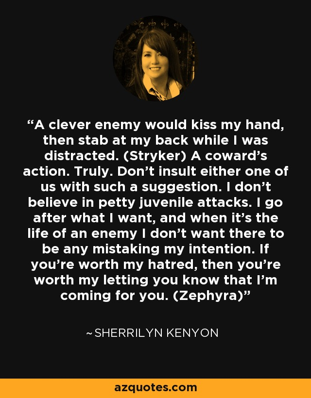 A clever enemy would kiss my hand, then stab at my back while I was distracted. (Stryker) A coward's action. Truly. Don't insult either one of us with such a suggestion. I don't believe in petty juvenile attacks. I go after what I want, and when it's the life of an enemy I don't want there to be any mistaking my intention. If you're worth my hatred, then you're worth my letting you know that I'm coming for you. (Zephyra) - Sherrilyn Kenyon