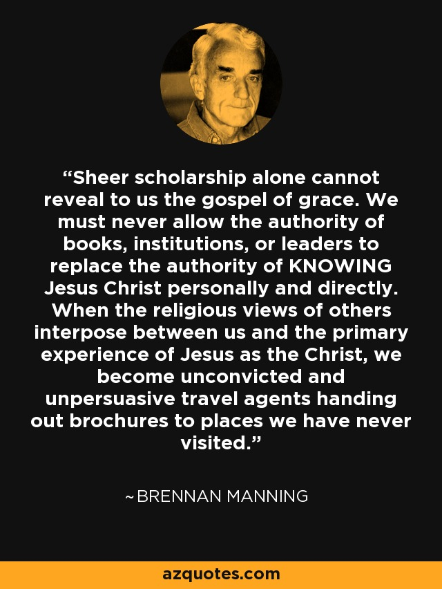 Sheer scholarship alone cannot reveal to us the gospel of grace. We must never allow the authority of books, institutions, or leaders to replace the authority of KNOWING Jesus Christ personally and directly. When the religious views of others interpose between us and the primary experience of Jesus as the Christ, we become unconvicted and unpersuasive travel agents handing out brochures to places we have never visited. - Brennan Manning