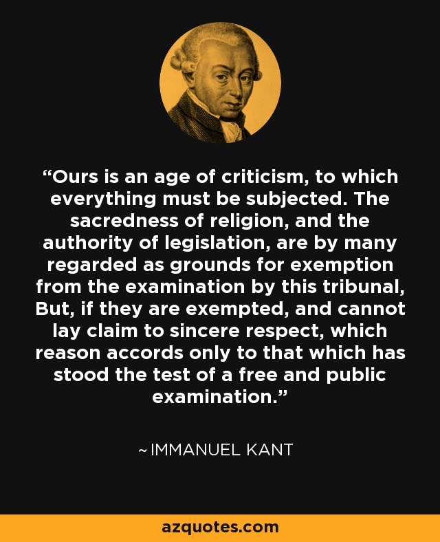 Ours is an age of criticism, to which everything must be subjected. The sacredness of religion, and the authority of legislation, are by many regarded as grounds for exemption from the examination by this tribunal, But, if they are exempted, and cannot lay claim to sincere respect, which reason accords only to that which has stood the test of a free and public examination. - Immanuel Kant