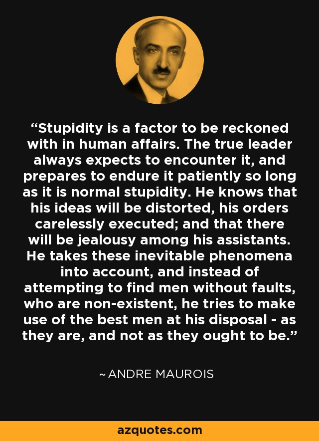 Stupidity is a factor to be reckoned with in human affairs. The true leader always expects to encounter it, and prepares to endure it patiently so long as it is normal stupidity. He knows that his ideas will be distorted, his orders carelessly executed; and that there will be jealousy among his assistants. He takes these inevitable phenomena into account, and instead of attempting to find men without faults, who are non-existent, he tries to make use of the best men at his disposal - as they are, and not as they ought to be. - Andre Maurois
