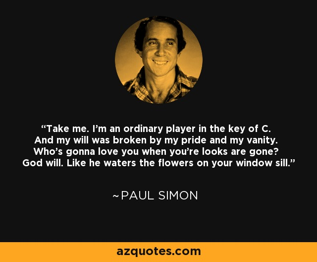 Take me. I'm an ordinary player in the key of C. And my will was broken by my pride and my vanity. Who's gonna love you when you're looks are gone? God will. Like he waters the flowers on your window sill. - Paul Simon