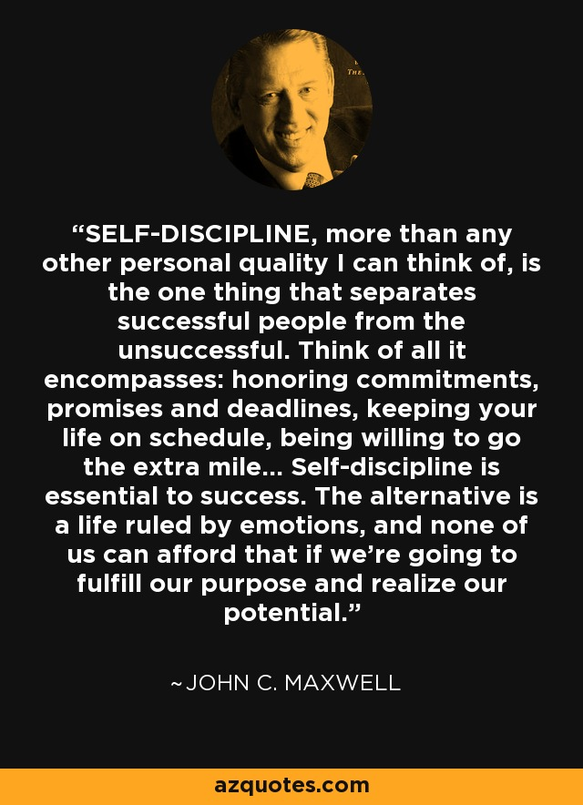 SELF-DISCIPLINE, more than any other personal quality I can think of, is the one thing that separates successful people from the unsuccessful. Think of all it encompasses: honoring commitments, promises and deadlines, keeping your life on schedule, being willing to go the extra mile... Self-discipline is essential to success. The alternative is a life ruled by emotions, and none of us can afford that if we're going to fulfill our purpose and realize our potential. - John C. Maxwell