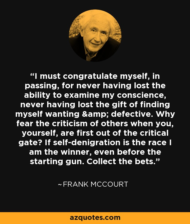 I must congratulate myself, in passing, for never having lost the ability to examine my conscience, never having lost the gift of finding myself wanting & defective. Why fear the criticism of others when you, yourself, are first out of the critical gate? If self-denigration is the race I am the winner, even before the starting gun. Collect the bets. - Frank McCourt