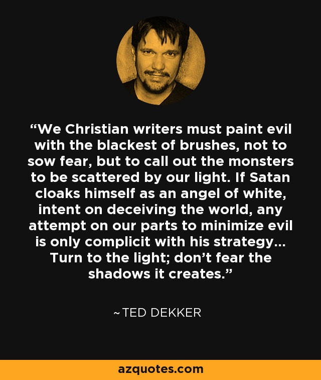 We Christian writers must paint evil with the blackest of brushes, not to sow fear, but to call out the monsters to be scattered by our light. If Satan cloaks himself as an angel of white, intent on deceiving the world, any attempt on our parts to minimize evil is only complicit with his strategy... Turn to the light; don't fear the shadows it creates. - Ted Dekker