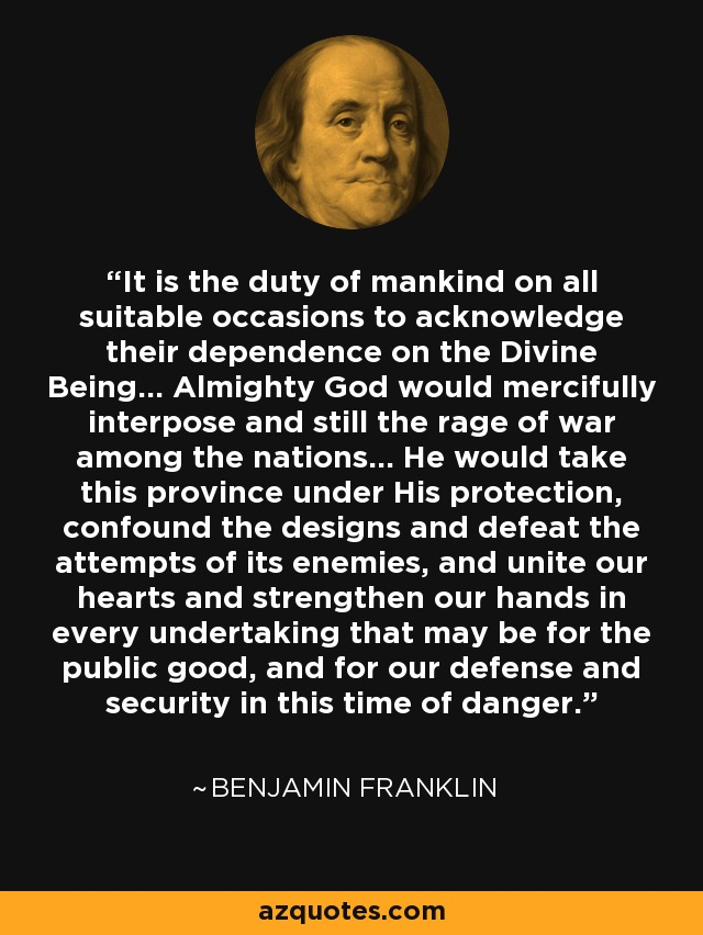 It is the duty of mankind on all suitable occasions to acknowledge their dependence on the Divine Being... Almighty God would mercifully interpose and still the rage of war among the nations... He would take this province under His protection, confound the designs and defeat the attempts of its enemies, and unite our hearts and strengthen our hands in every undertaking that may be for the public good, and for our defense and security in this time of danger. - Benjamin Franklin
