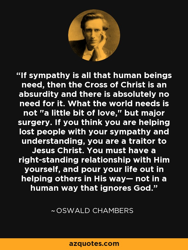 If sympathy is all that human beings need, then the Cross of Christ is an absurdity and there is absolutely no need for it. What the world needs is not