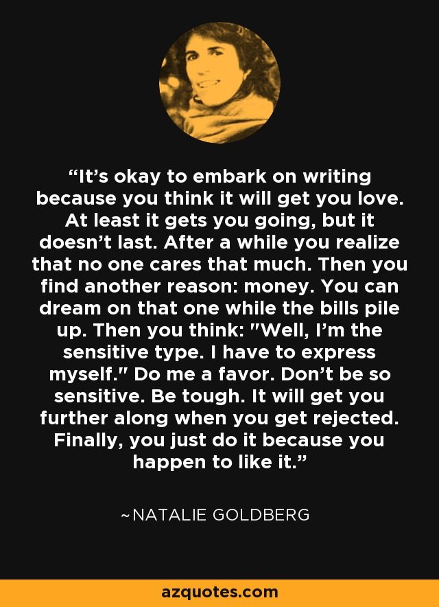 It's okay to embark on writing because you think it will get you love. At least it gets you going, but it doesn't last. After a while you realize that no one cares that much. Then you find another reason: money. You can dream on that one while the bills pile up. Then you think: