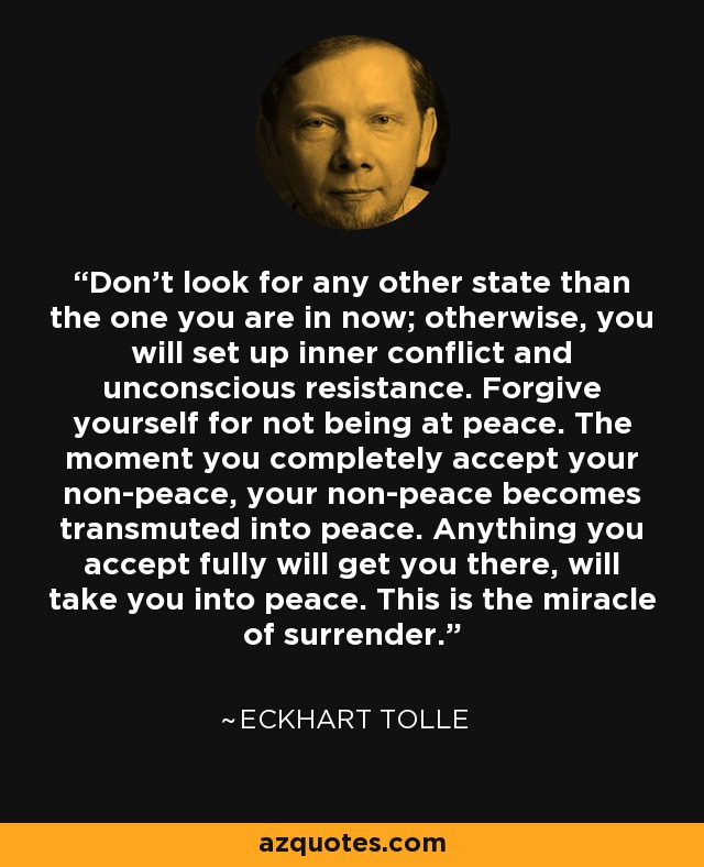 Don't look for any other state than the one you are in now; otherwise, you will set up inner conflict and unconscious resistance. Forgive yourself for not being at peace. The moment you completely accept your non-peace, your non-peace becomes transmuted into peace. Anything you accept fully will get you there, will take you into peace. This is the miracle of surrender. - Eckhart Tolle
