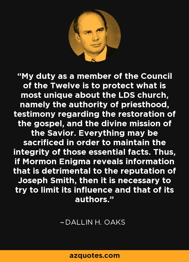My duty as a member of the Council of the Twelve is to protect what is most unique about the LDS church, namely the authority of priesthood, testimony regarding the restoration of the gospel, and the divine mission of the Savior. Everything may be sacrificed in order to maintain the integrity of those essential facts. Thus, if Mormon Enigma reveals information that is detrimental to the reputation of Joseph Smith, then it is necessary to try to limit its influence and that of its authors. - Dallin H. Oaks