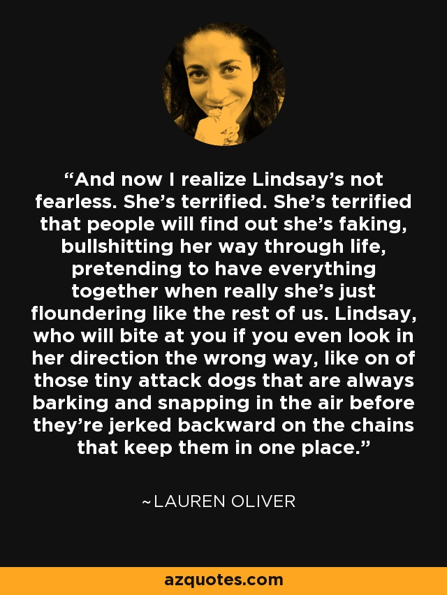 And now I realize Lindsay's not fearless. She's terrified. She's terrified that people will find out she's faking, bullshitting her way through life, pretending to have everything together when really she's just floundering like the rest of us. Lindsay, who will bite at you if you even look in her direction the wrong way, like on of those tiny attack dogs that are always barking and snapping in the air before they're jerked backward on the chains that keep them in one place. - Lauren Oliver