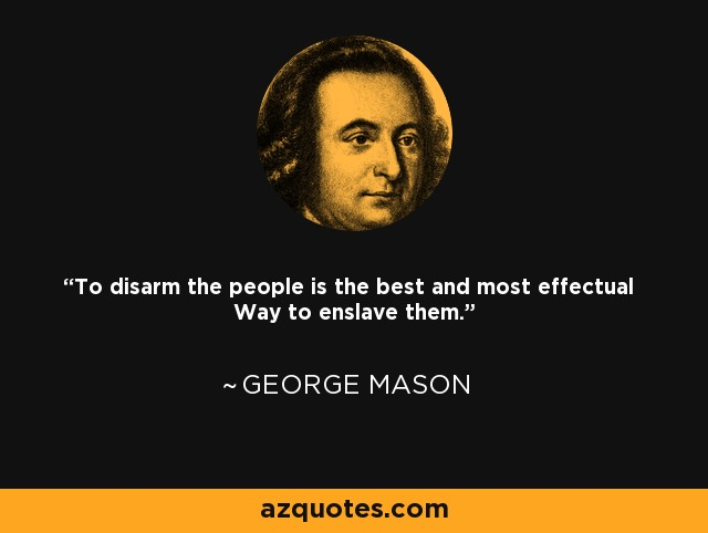 To disarm the people is the best and most effectual Way to enslave them. - George Mason