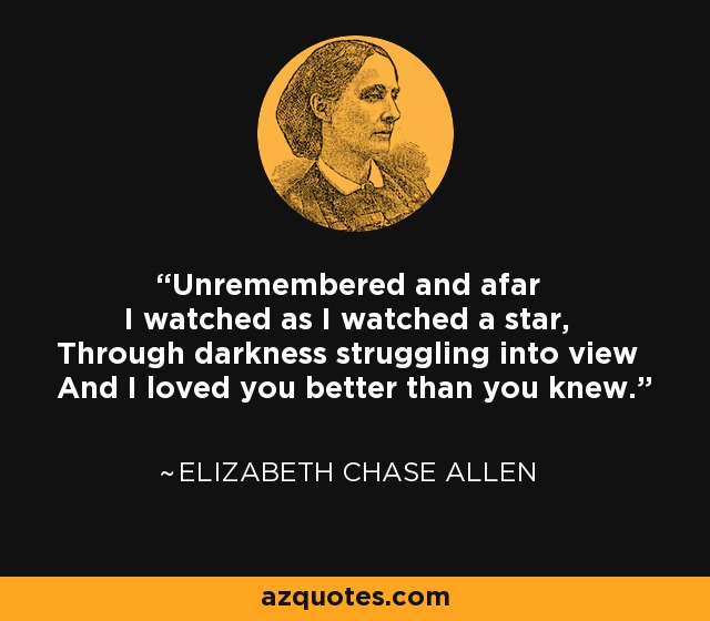 Unremembered and afar I watched as I watched a star, Through darkness struggling into view And I loved you better than you knew. - Elizabeth Chase Allen