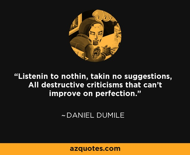 Listenin to nothin, takin no suggestions, All destructive criticisms that can't improve on perfection. - Daniel Dumile