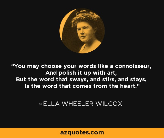 You may choose your words like a connoisseur, And polish it up with art, But the word that sways, and stirs, and stays, Is the word that comes from the heart. - Ella Wheeler Wilcox