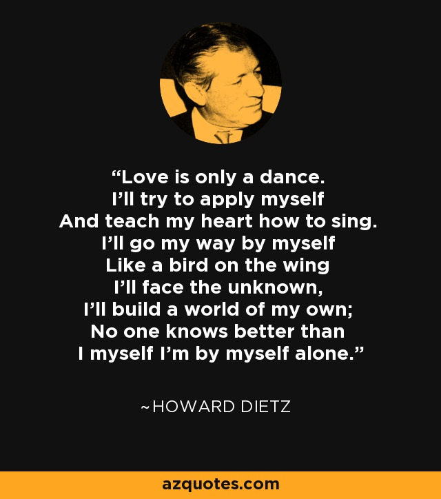 Love is only a dance. I'll try to apply myself And teach my heart how to sing. I'll go my way by myself Like a bird on the wing I'll face the unknown, I'll build a world of my own; No one knows better than I myself I'm by myself alone. - Howard Dietz