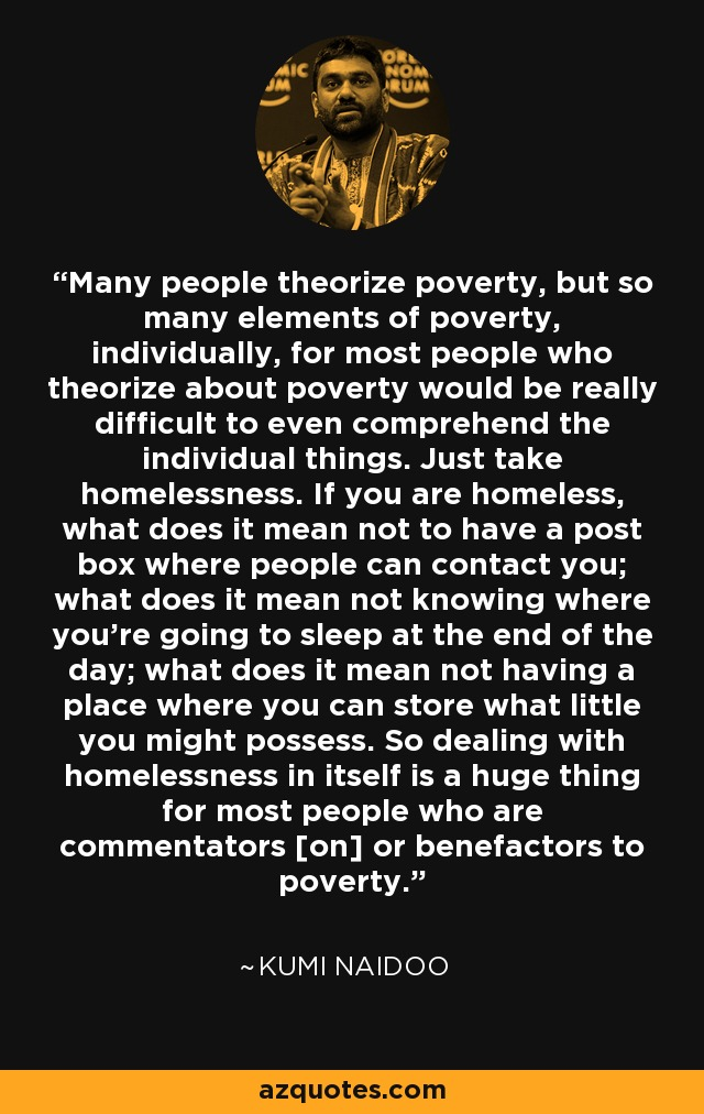 Many people theorize poverty, but so many elements of poverty, individually, for most people who theorize about poverty would be really difficult to even comprehend the individual things. Just take homelessness. If you are homeless, what does it mean not to have a post box where people can contact you; what does it mean not knowing where you're going to sleep at the end of the day; what does it mean not having a place where you can store what little you might possess. So dealing with homelessness in itself is a huge thing for most people who are commentators [on] or benefactors to poverty. - Kumi Naidoo