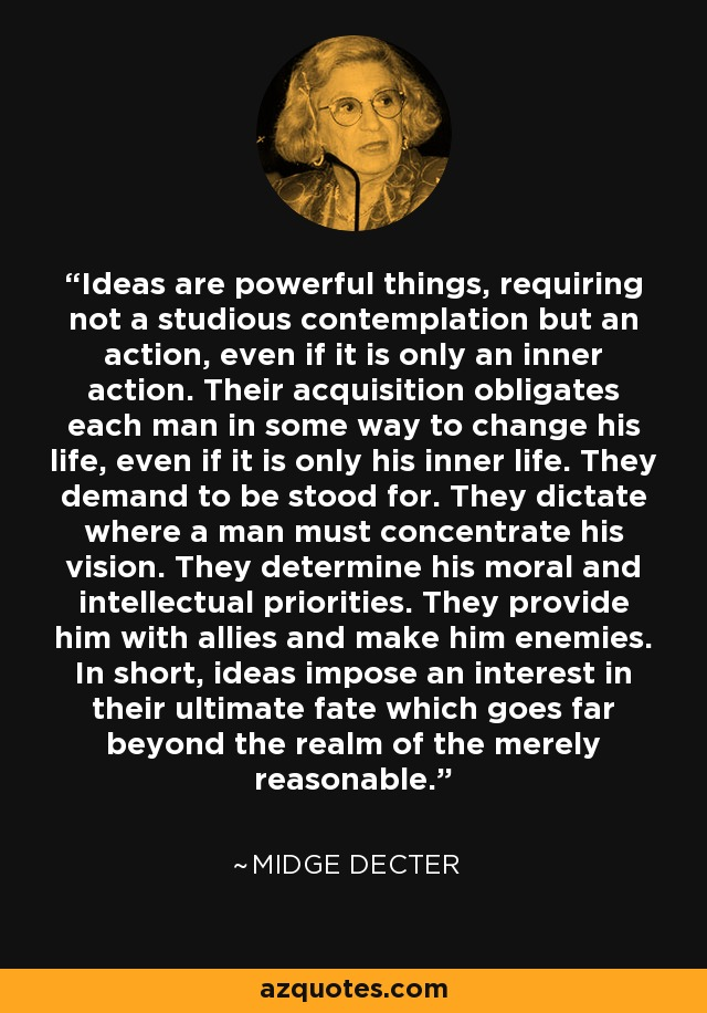 Ideas are powerful things, requiring not a studious contemplation but an action, even if it is only an inner action. Their acquisition obligates each man in some way to change his life, even if it is only his inner life. They demand to be stood for. They dictate where a man must concentrate his vision. They determine his moral and intellectual priorities. They provide him with allies and make him enemies. In short, ideas impose an interest in their ultimate fate which goes far beyond the realm of the merely reasonable. - Midge Decter