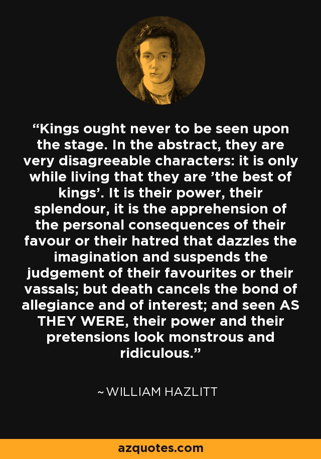 Kings ought never to be seen upon the stage. In the abstract, they are very disagreeable characters: it is only while living that they are 'the best of kings'. It is their power, their splendour, it is the apprehension of the personal consequences of their favour or their hatred that dazzles the imagination and suspends the judgement of their favourites or their vassals; but death cancels the bond of allegiance and of interest; and seen AS THEY WERE, their power and their pretensions look monstrous and ridiculous. - William Hazlitt