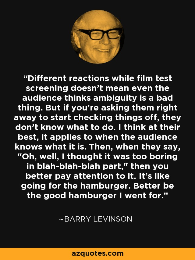 Different reactions while film test screening doesn't mean even the audience thinks ambiguity is a bad thing. But if you're asking them right away to start checking things off, they don't know what to do. I think at their best, it applies to when the audience knows what it is. Then, when they say,