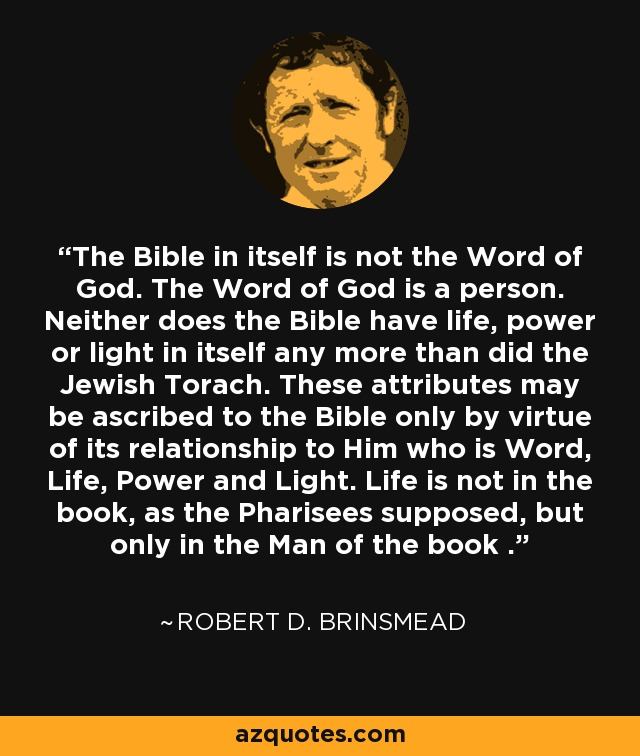The Bible in itself is not the Word of God. The Word of God is a person. Neither does the Bible have life, power or light in itself any more than did the Jewish Torach. These attributes may be ascribed to the Bible only by virtue of its relationship to Him who is Word, Life, Power and Light. Life is not in the book, as the Pharisees supposed, but only in the Man of the book . - Robert D. Brinsmead
