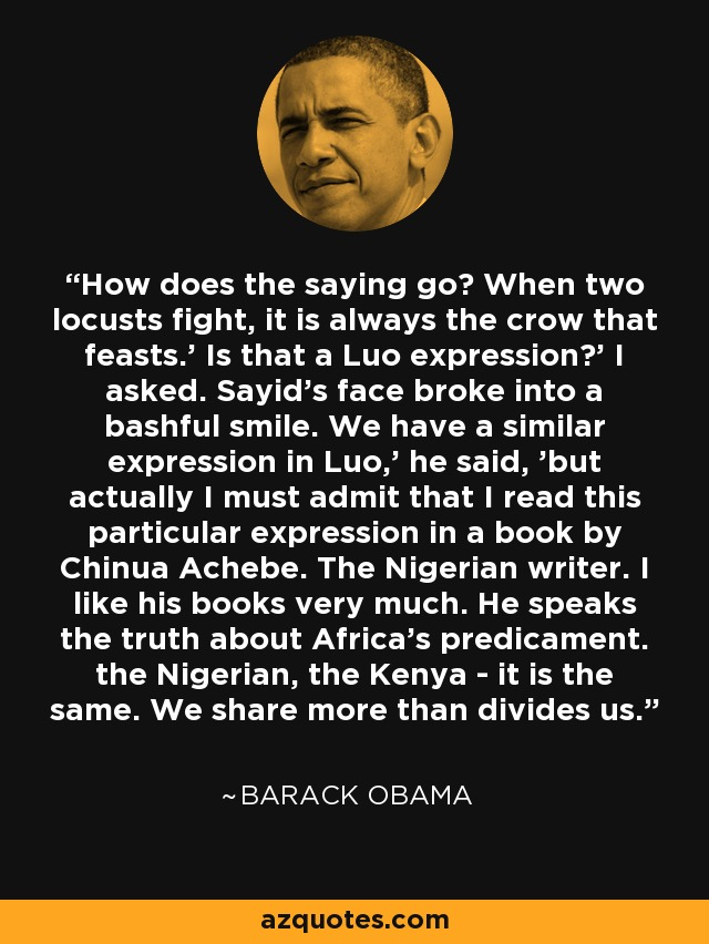 How does the saying go? When two locusts fight, it is always the crow that feasts.' Is that a Luo expression?' I asked. Sayid's face broke into a bashful smile. We have a similar expression in Luo,' he said, 'but actually I must admit that I read this particular expression in a book by Chinua Achebe. The Nigerian writer. I like his books very much. He speaks the truth about Africa's predicament. the Nigerian, the Kenya - it is the same. We share more than divides us. - Barack Obama