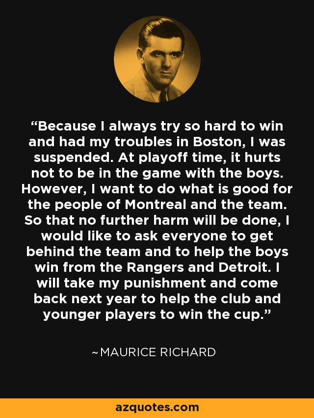 Because I always try so hard to win and had my troubles in Boston, I was suspended. At playoff time, it hurts not to be in the game with the boys. However, I want to do what is good for the people of Montreal and the team. So that no further harm will be done, I would like to ask everyone to get behind the team and to help the boys win from the Rangers and Detroit. I will take my punishment and come back next year to help the club and younger players to win the cup. - Maurice Richard