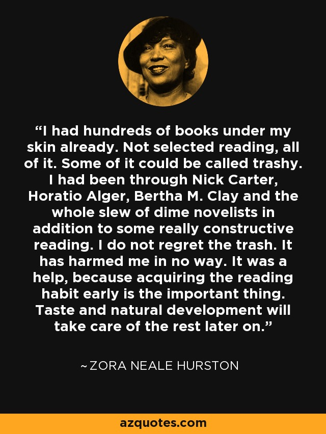 I had hundreds of books under my skin already. Not selected reading, all of it. Some of it could be called trashy. I had been through Nick Carter, Horatio Alger, Bertha M. Clay and the whole slew of dime novelists in addition to some really constructive reading. I do not regret the trash. It has harmed me in no way. It was a help, because acquiring the reading habit early is the important thing. Taste and natural development will take care of the rest later on. - Zora Neale Hurston