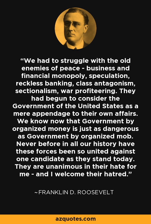 We had to struggle with the old enemies of peace - business and financial monopoly, speculation, reckless banking, class antagonism, sectionalism, war profiteering. They had begun to consider the Government of the United States as a mere appendage to their own affairs. We know now that Government by organized money is just as dangerous as Government by organized mob. Never before in all our history have these forces been so united against one candidate as they stand today. They are unanimous in their hate for me - and I welcome their hatred. - Franklin D. Roosevelt
