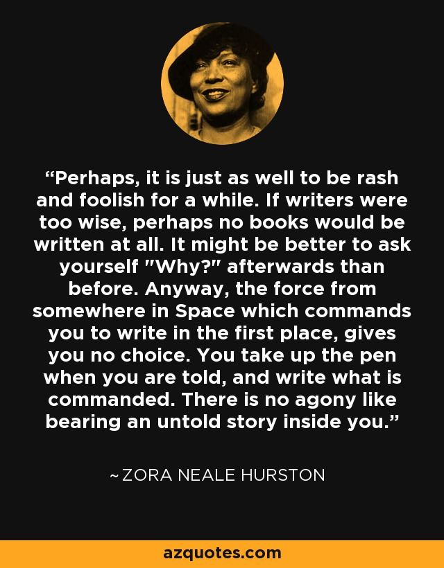 Perhaps it is just as well to be rash and foolish for a while. If writers were too wise, perhaps no books would get written at all. It might be better to ask yourself 'Why?' afterward than before. Anyway, the force of somewhere in space which commands you to write in the first place, gives you no choice. You take up the pen when you are told, and write what is commanded. There is no agony like bearing an untold story inside you. - Zora Neale Hurston