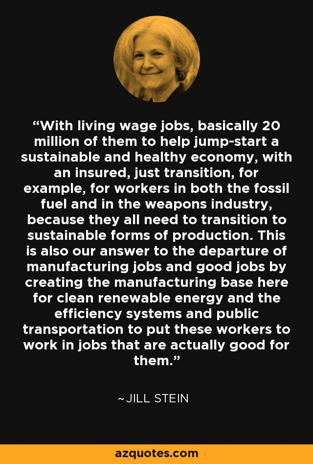 With living wage jobs, basically 20 million of them to help jump-start a sustainable and healthy economy, with an insured, just transition, for example, for workers in both the fossil fuel and in the weapons industry, because they all need to transition to sustainable forms of production. This is also our answer to the departure of manufacturing jobs and good jobs by creating the manufacturing base here for clean renewable energy and the efficiency systems and public transportation to put these workers to work in jobs that are actually good for them. - Jill Stein