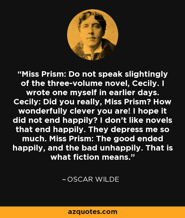 Miss Prism: Do not speak slightingly of the three-volume novel, Cecily. I wrote one myself in earlier days. Cecily: Did you really, Miss Prism? How wonderfully clever you are! I hope it did not end happily? I don't like novels that end happily. They depress me so much. Miss Prism: The good ended happily, and the bad unhappily. That is what fiction means. - Oscar Wilde