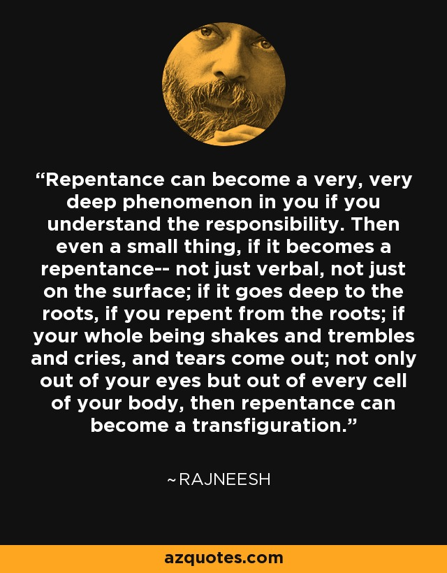 Repentance can become a very, very deep phenomenon in you if you understand the responsibility. Then even a small thing, if it becomes a repentance-- not just verbal, not just on the surface; if it goes deep to the roots, if you repent from the roots; if your whole being shakes and trembles and cries, and tears come out; not only out of your eyes but out of every cell of your body, then repentance can become a transfiguration. - Rajneesh