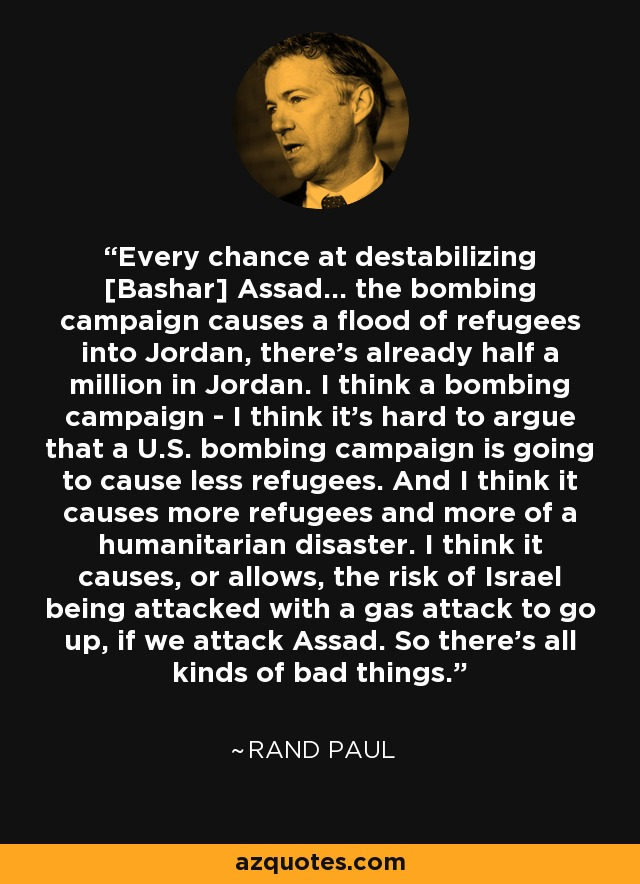 Every chance at destabilizing [Bashar] Assad... the bombing campaign causes a flood of refugees into Jordan, there's already half a million in Jordan. I think a bombing campaign - I think it's hard to argue that a U.S. bombing campaign is going to cause less refugees. And I think it causes more refugees and more of a humanitarian disaster. I think it causes, or allows, the risk of Israel being attacked with a gas attack to go up, if we attack Assad. So there's all kinds of bad things. - Rand Paul